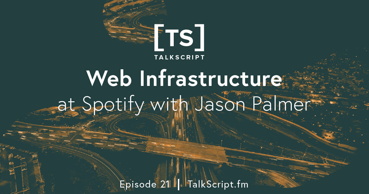 Episode 21: Web Infrastructure at Spotify with Jason Palmer