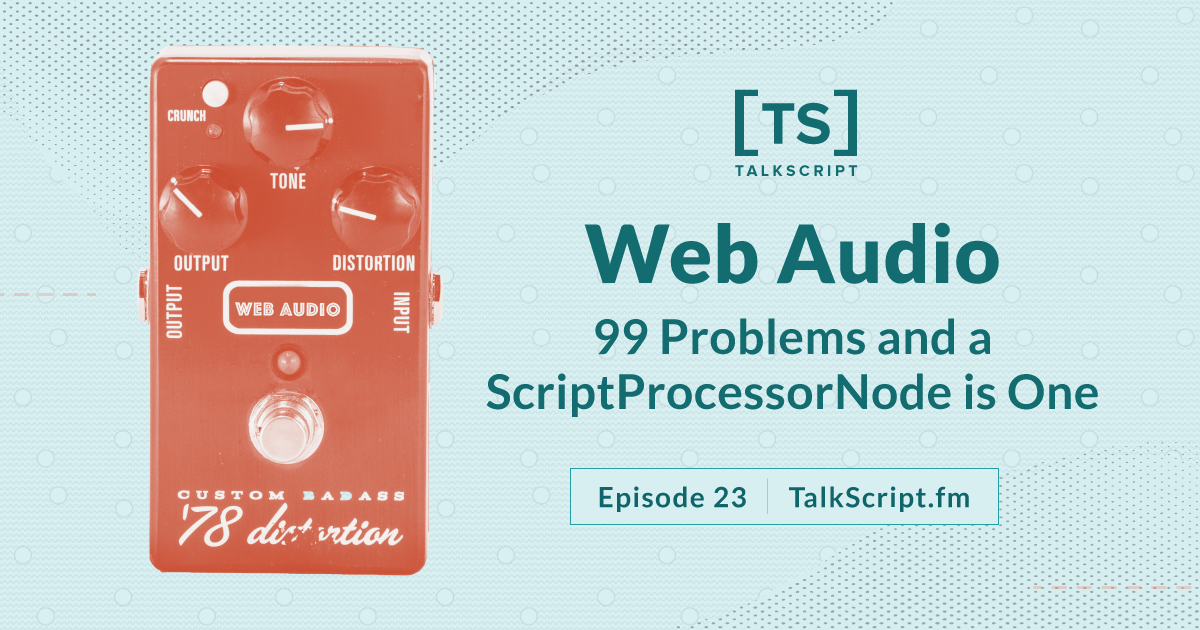Episode 23: Web Audio: 99 Problems and a ScriptProcessorNode is One