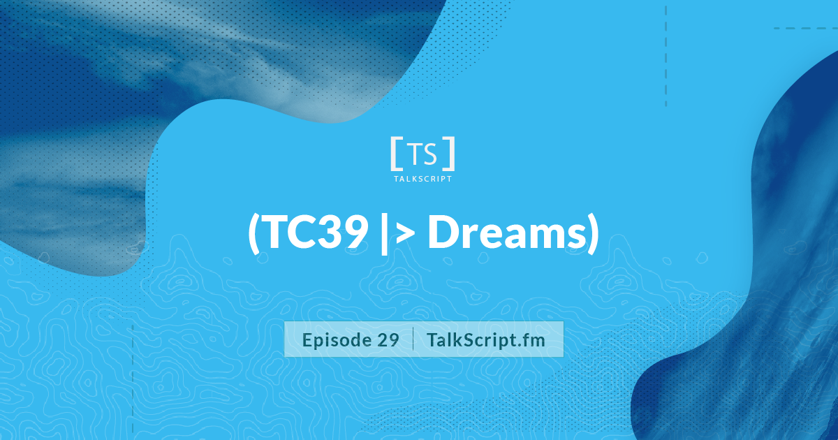 TalkScript 29: (TC39|>Dreams)